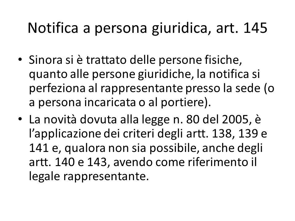 Notifica a persona giuridica, art. 145 Sinora si è trattato delle persone fisiche, quanto alle persone giuridiche, la notifica si perfeziona al rappre