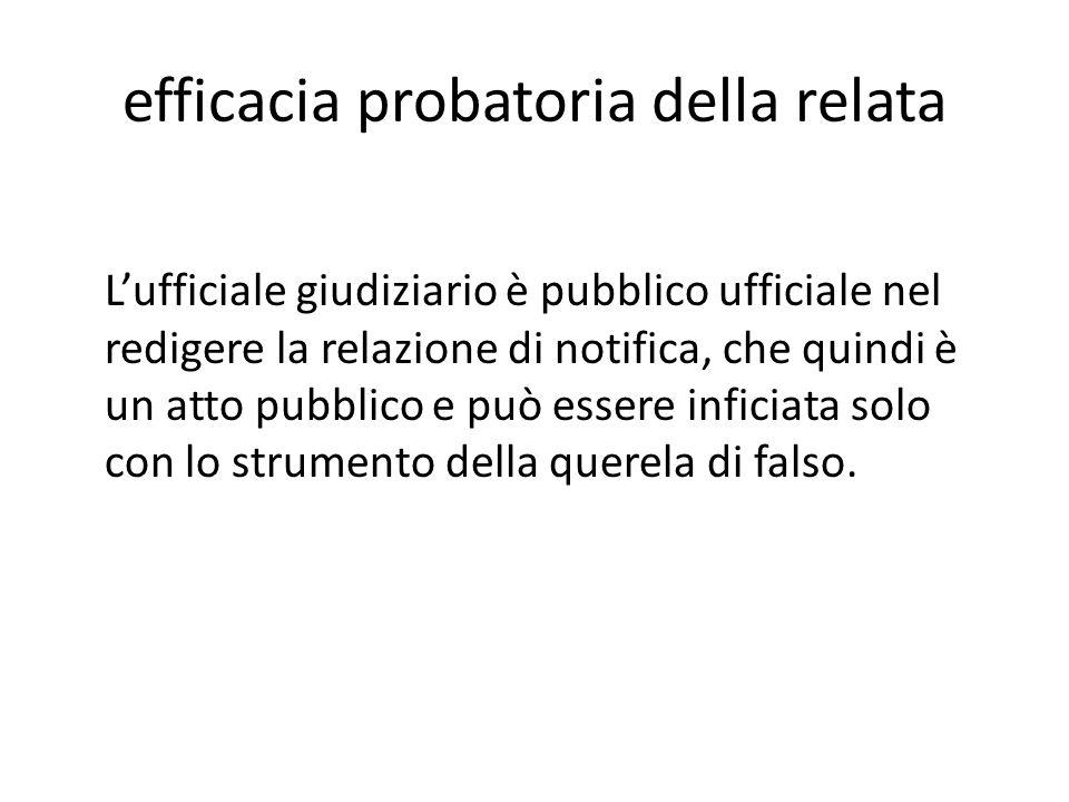 efficacia probatoria della relata Lufficiale giudiziario è pubblico ufficiale nel redigere la relazione di notifica, che quindi è un atto pubblico e p