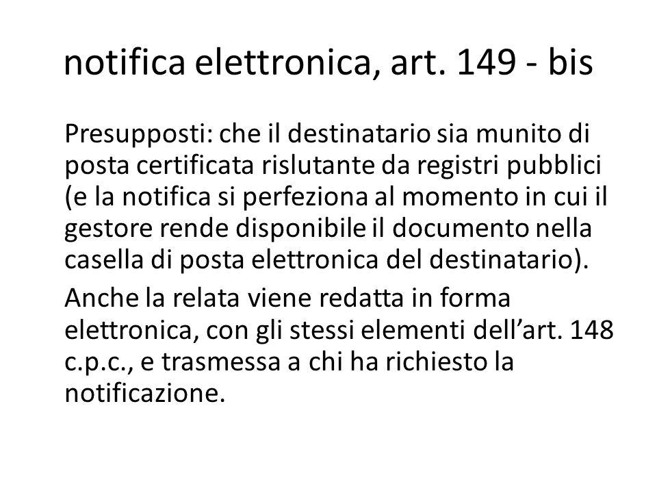 notifica elettronica, art. 149 - bis Presupposti: che il destinatario sia munito di posta certificata rislutante da registri pubblici (e la notifica s