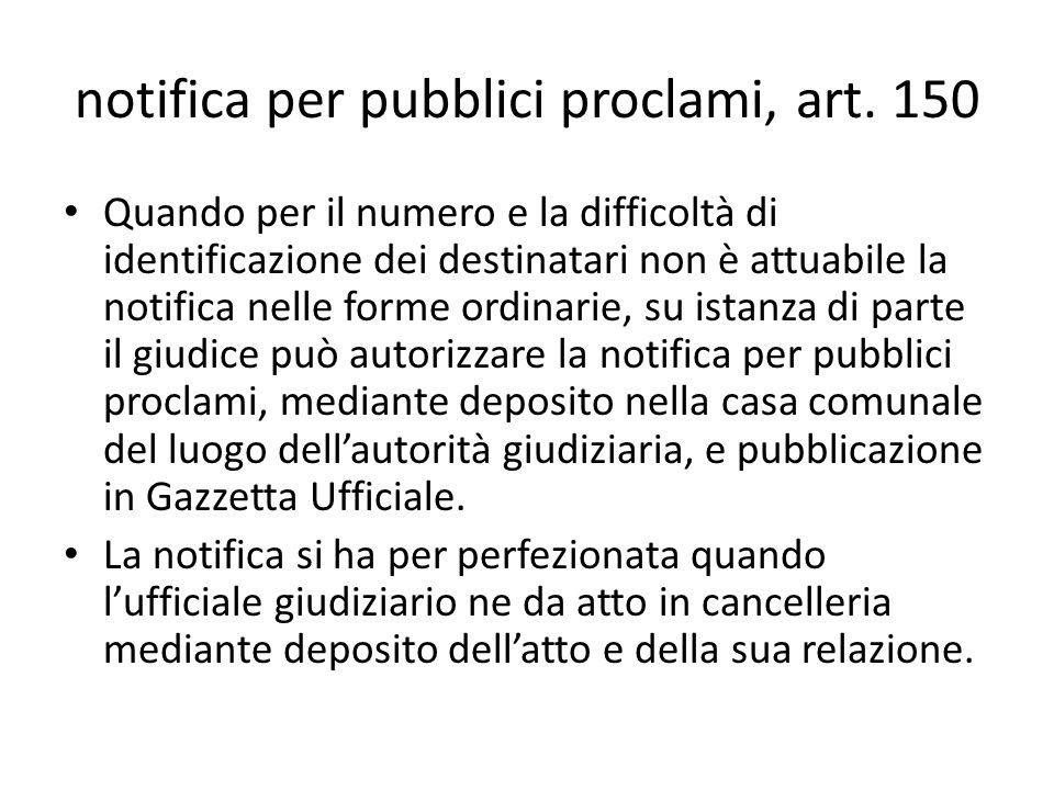 notifica per pubblici proclami, art. 150 Quando per il numero e la difficoltà di identificazione dei destinatari non è attuabile la notifica nelle for