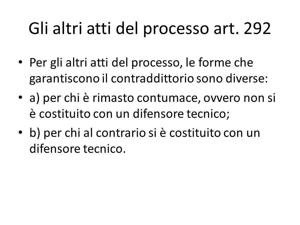 Gli altri atti del processo art. 292 Per gli altri atti del processo, le forme che garantiscono il contraddittorio sono diverse: a) per chi è rimasto