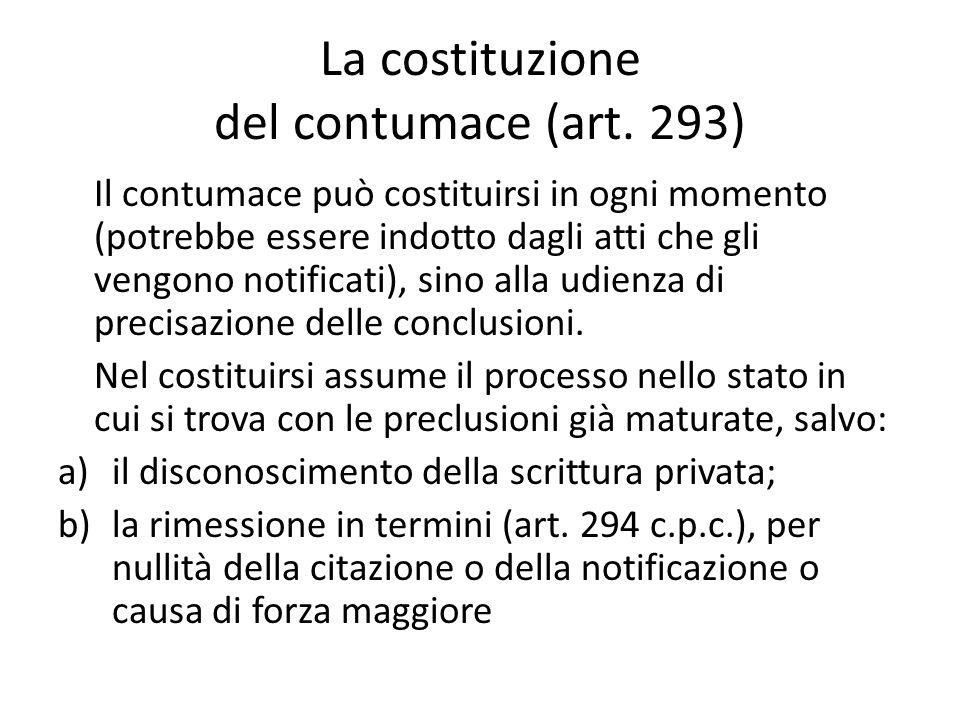 La costituzione del contumace (art. 293) Il contumace può costituirsi in ogni momento (potrebbe essere indotto dagli atti che gli vengono notificati),