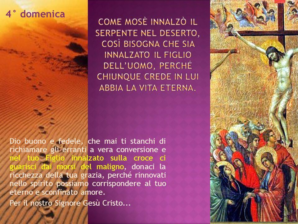 4° domenica Dio buono e fedele, che mai ti stanchi di richiamare gli erranti a vera conversione e nel tuo Figlio innalzato sulla croce ci guarisci dai