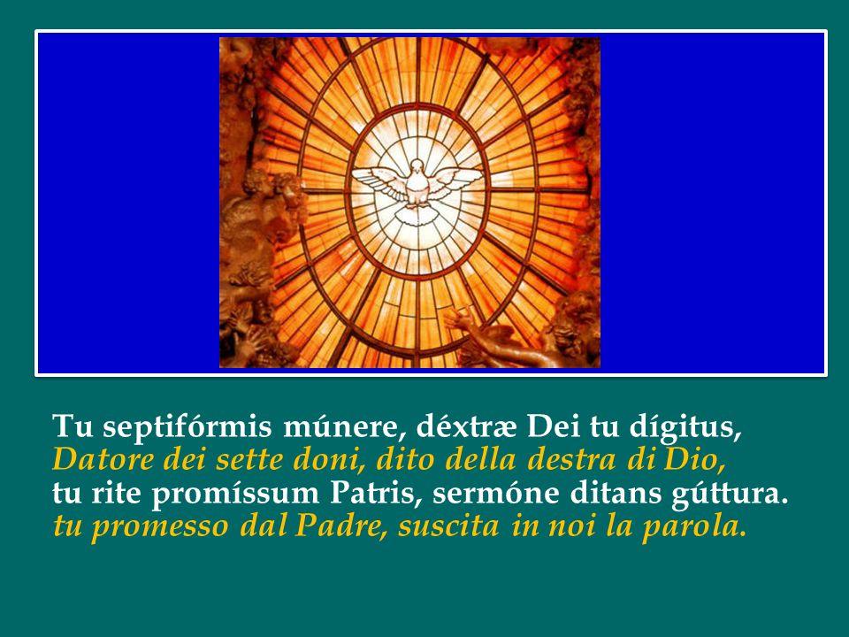 Qui díceris Paráclitus, donum Dei altíssimi, O dolce Consolatore, dono del Padre altissimo, fons vivus, ignis, cáritas, et spiritális únctio. acqua vi