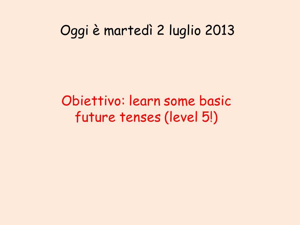 Oggi è martedì 2 luglio 2013 Obiettivo: learn some basic future tenses (level 5!)