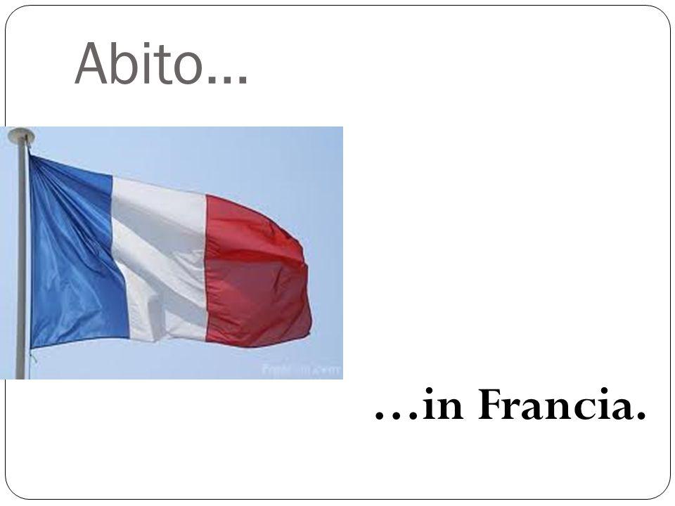 Abito… …in Francia.