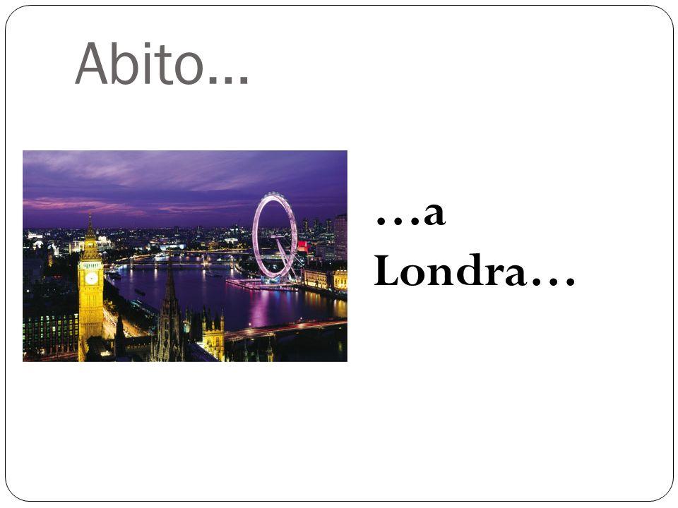 Abito… …a Londra…
