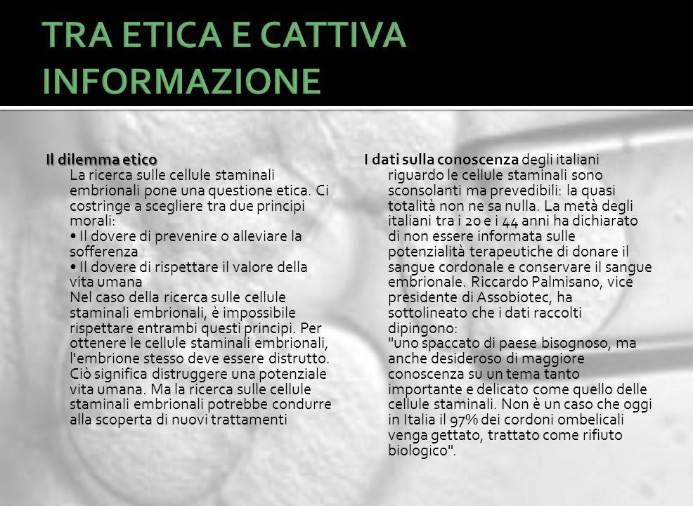 Il dilemma etico Il dilemma etico La ricerca sulle cellule staminali embrionali pone una questione etica. Ci costringe a scegliere tra due principi mo
