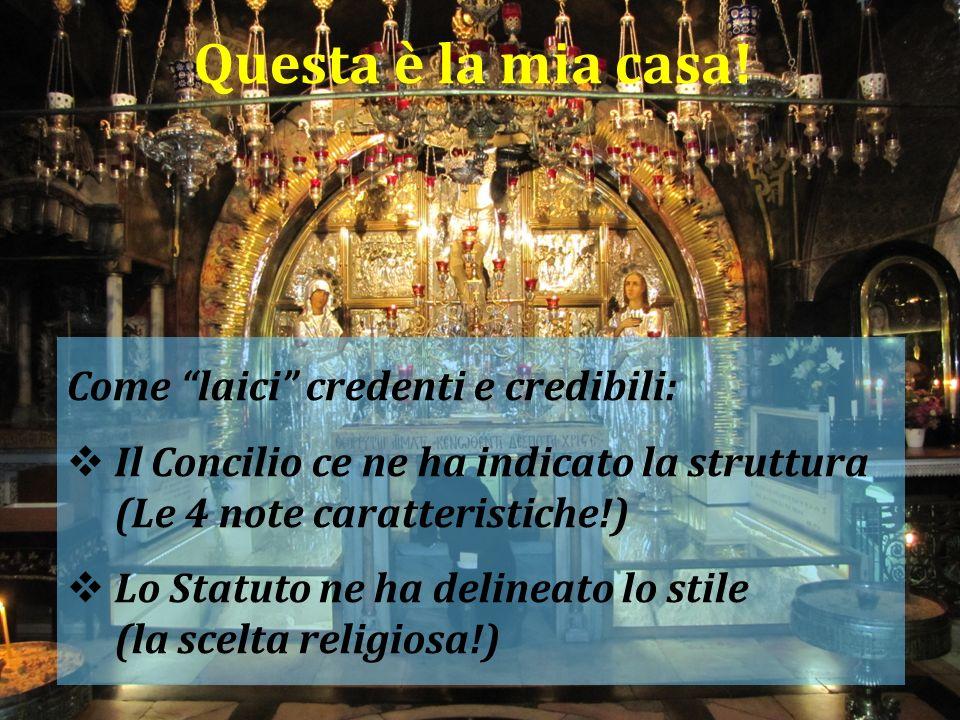 Questa è la mia casa! Come laici credenti e credibili: Il Concilio ce ne ha indicato la struttura (Le 4 note caratteristiche!) Lo Statuto ne ha deline