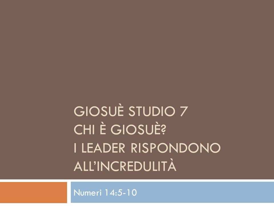 GIOSUÈ STUDIO 7 CHI È GIOSUÈ I LEADER RISPONDONO ALLINCREDULITÀ Numeri 14:5-10