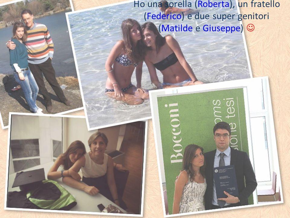 Ho una sorella (Roberta), un fratello (Federico) e due super genitori (Matilde e Giuseppe)