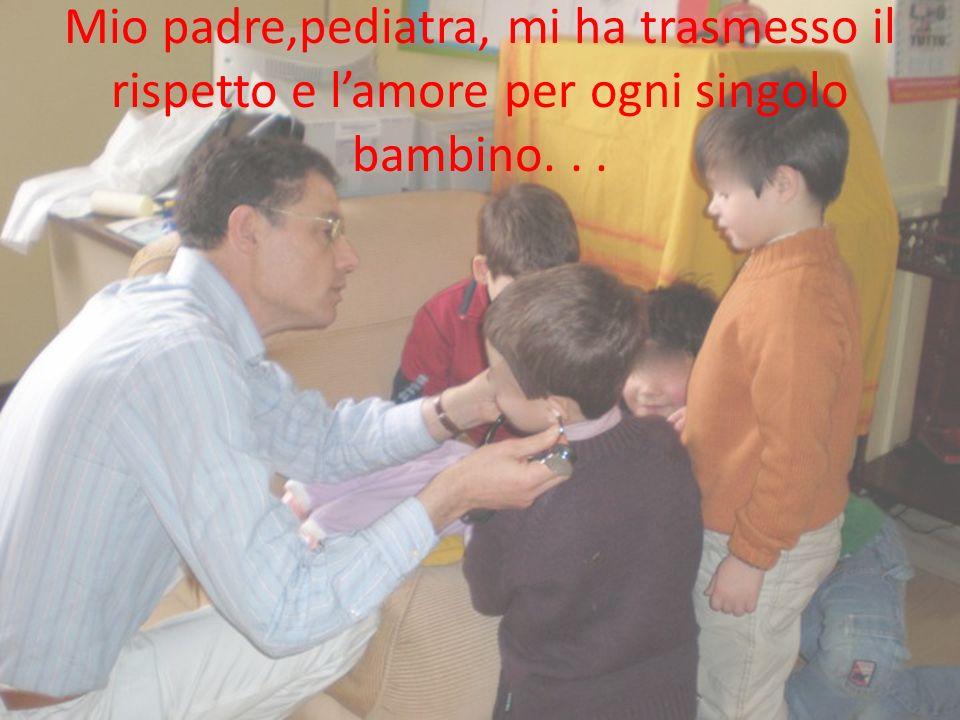 Mio padre,pediatra, mi ha trasmesso il rispetto e lamore per ogni singolo bambino...