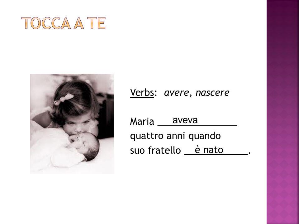 Verbs: avere, nascere Maria _______________ quattro anni quando suo fratello ____________.