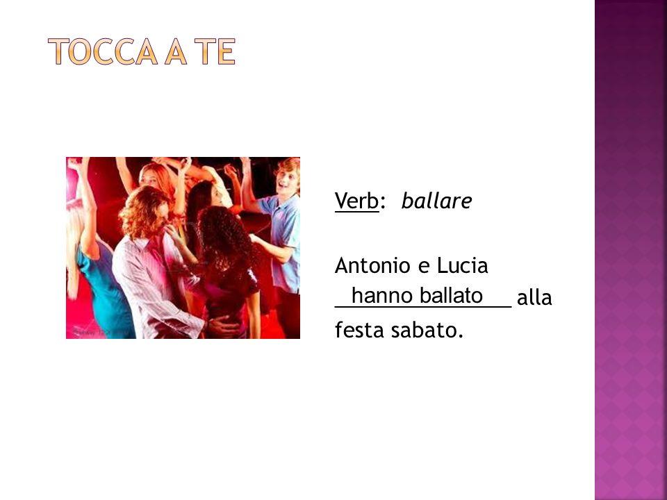 Verb: ballare Antonio e Lucia _______________ alla festa sabato. hanno ballato