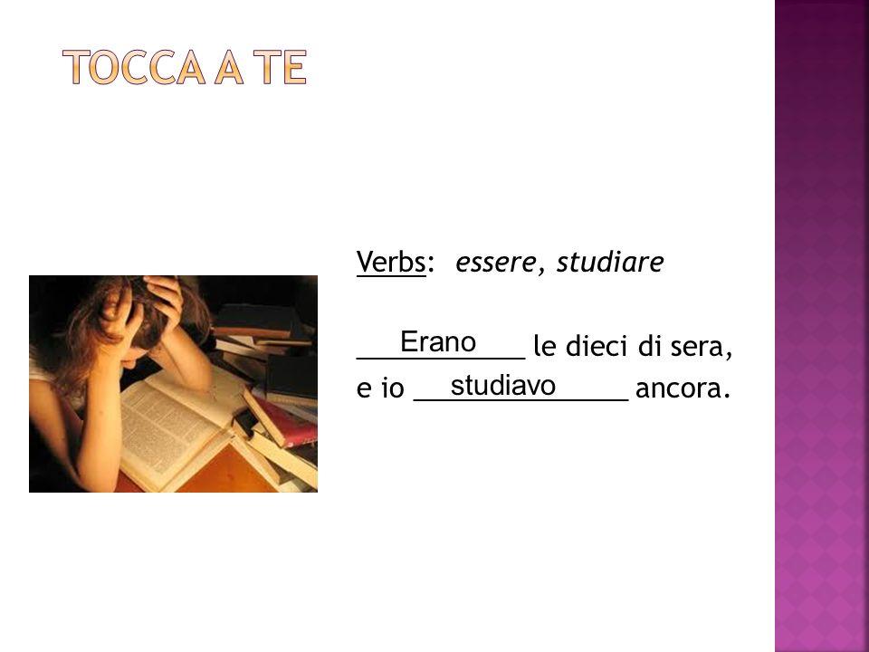 Verbs: essere, studiare ___________ le dieci di sera, e io ______________ ancora. Erano studiavo