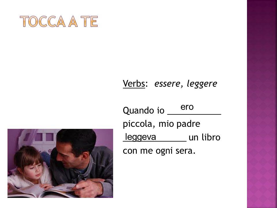 Verbs: essere, leggere Quando io ___________ piccola, mio padre _____________ un libro con me ogni sera.