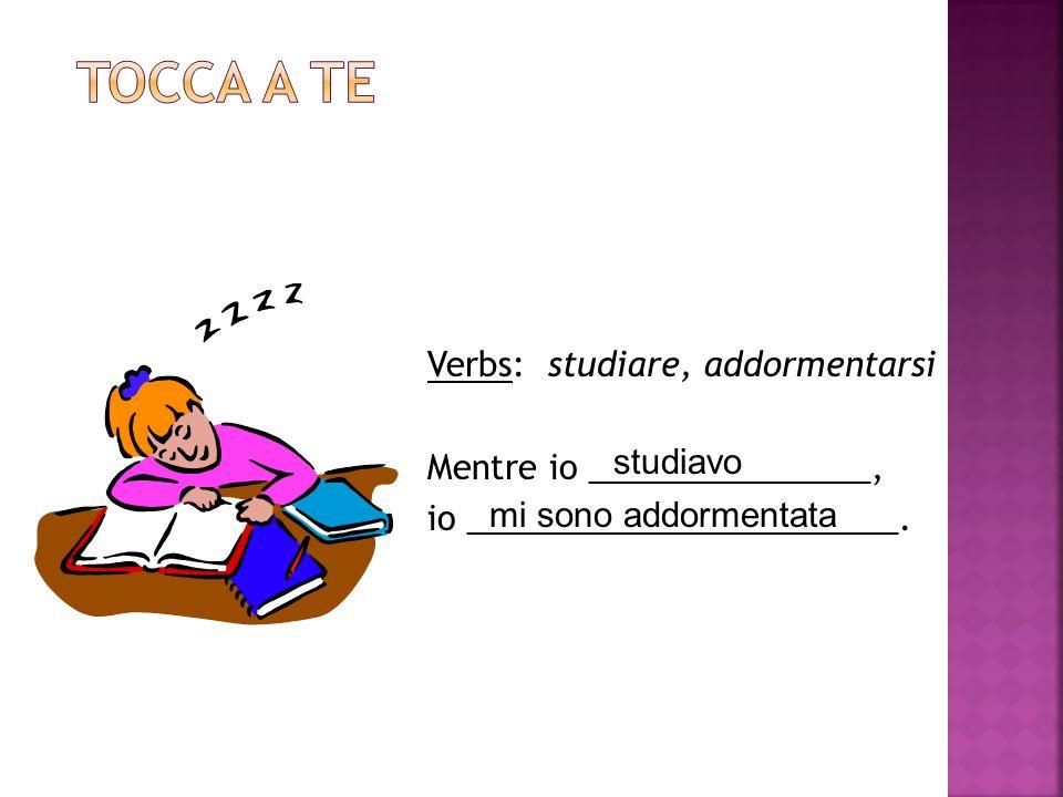 Verbs: studiare, addormentarsi Mentre io _______________, io _______________________.