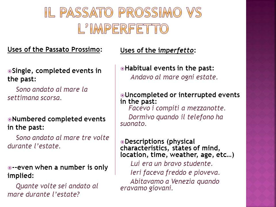 Uses of the Passato Prossimo: Single, completed events in the past: Sono andato al mare la settimana scorsa.