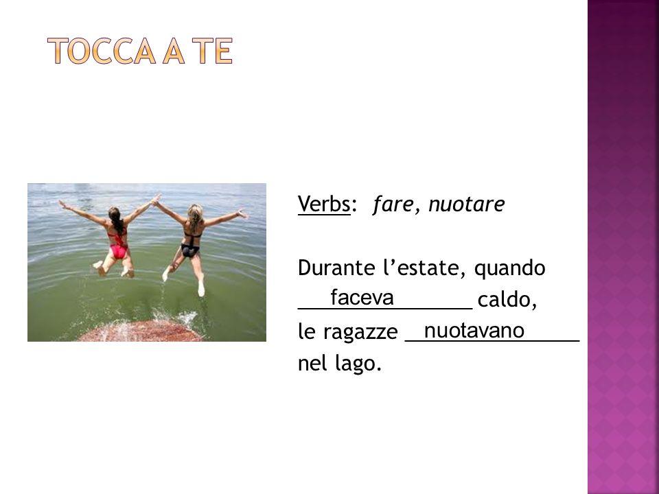 Verbs: fare, nuotare Durante lestate, quando _______________ caldo, le ragazze _______________ nel lago.