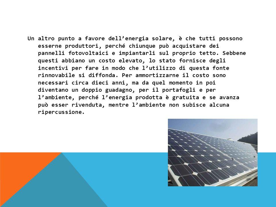 Un altro punto a favore dellenergia solare, è che tutti possono esserne produttori, perché chiunque può acquistare dei pannelli fotovoltaici e impiantarli sul proprio tetto.