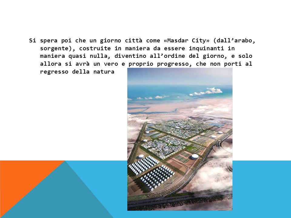 Si spera poi che un giorno città come «Masdar City» (dallarabo, sorgente), costruite in maniera da essere inquinanti in maniera quasi nulla, diventino allordine del giorno, e solo allora si avrà un vero e proprio progresso, che non porti al regresso della natura