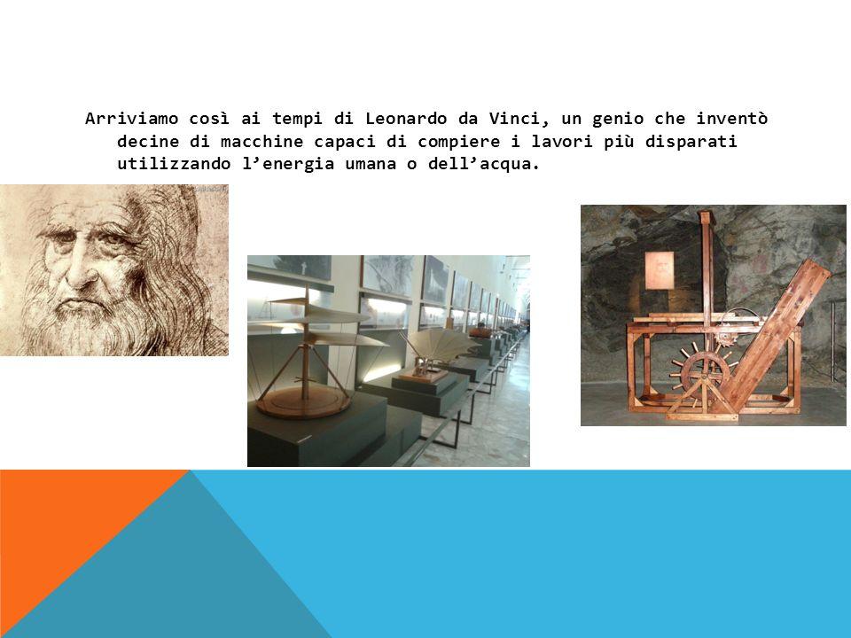 Arriviamo così ai tempi di Leonardo da Vinci, un genio che inventò decine di macchine capaci di compiere i lavori più disparati utilizzando lenergia umana o dellacqua.