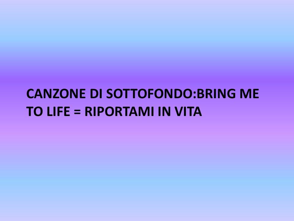 CANZONE DI SOTTOFONDO:BRING ME TO LIFE = RIPORTAMI IN VITA