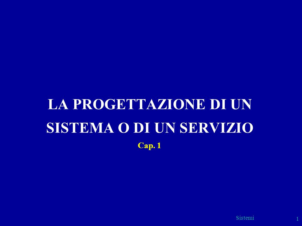 Sistemi 1 LA PROGETTAZIONE DI UN SISTEMA O DI UN SERVIZIO Cap. 1