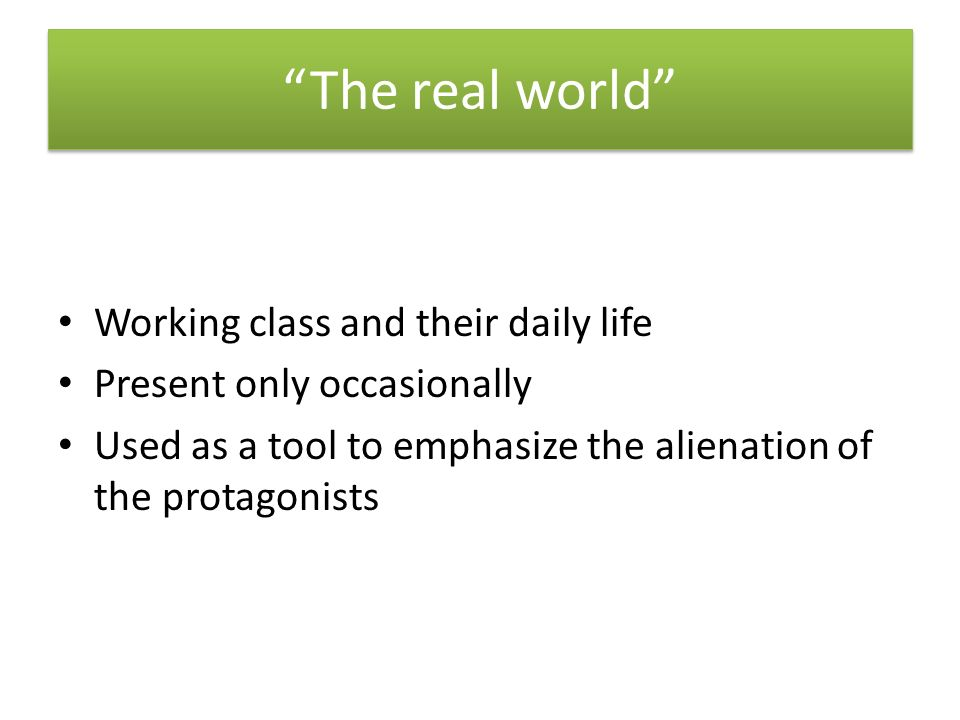 The real world Working class and their daily life Present only occasionally Used as a tool to emphasize the alienation of the protagonists