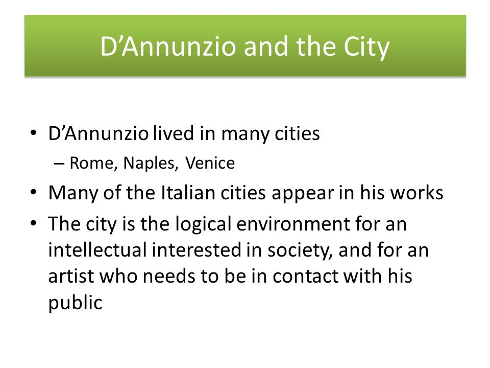 DAnnunzio and the City DAnnunzio lived in many cities – Rome, Naples, Venice Many of the Italian cities appear in his works The city is the logical environment for an intellectual interested in society, and for an artist who needs to be in contact with his public