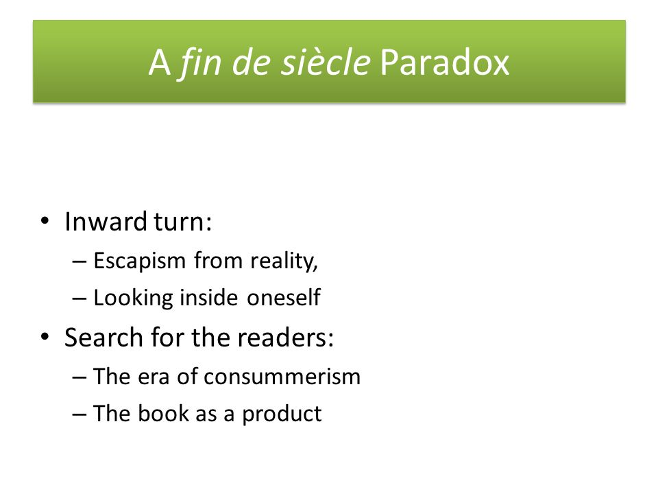 A fin de siècle Paradox Inward turn: – Escapism from reality, – Looking inside oneself Search for the readers: – The era of consummerism – The book as a product