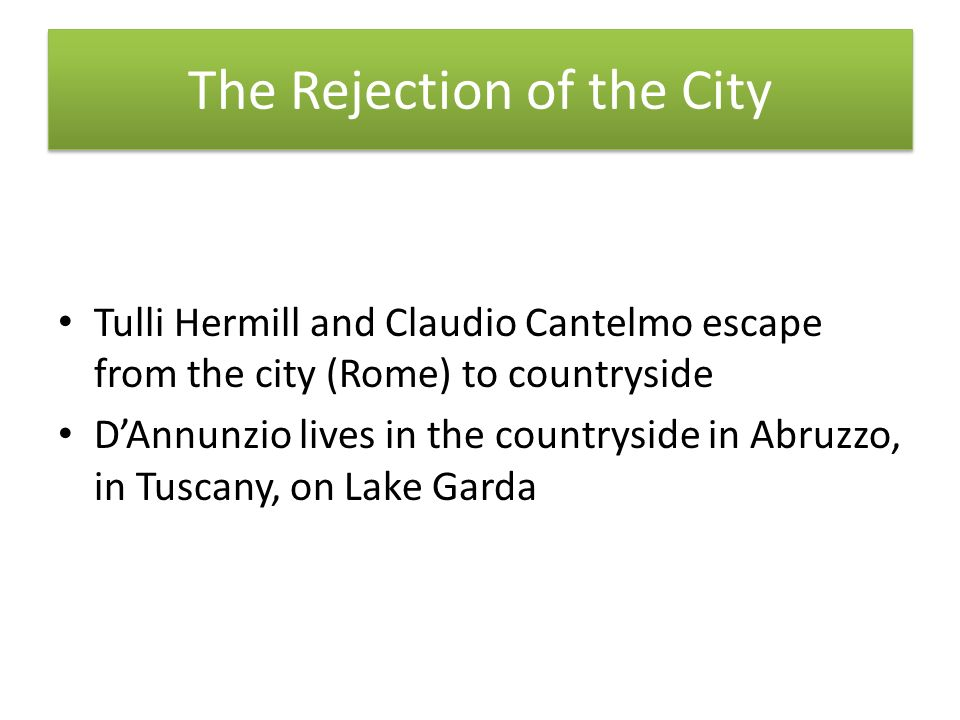 The Rejection of the City Tulli Hermill and Claudio Cantelmo escape from the city (Rome) to countryside DAnnunzio lives in the countryside in Abruzzo, in Tuscany, on Lake Garda
