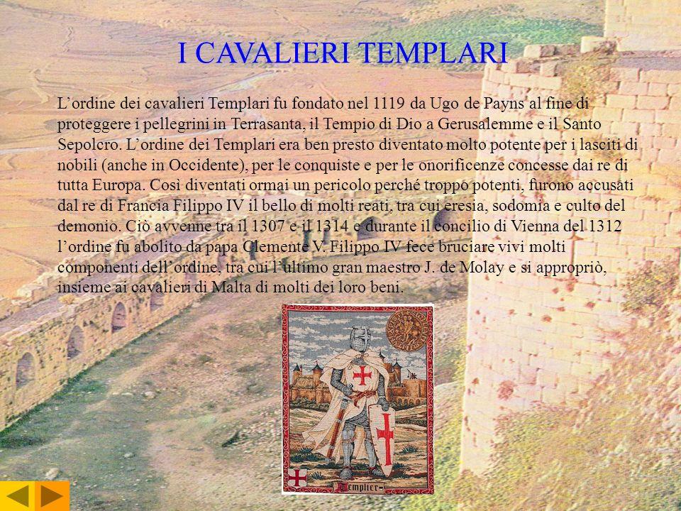 I CAVALIERI TEMPLARI Lordine dei cavalieri Templari fu fondato nel 1119 da Ugo de Payns al fine di proteggere i pellegrini in Terrasanta, il Tempio di