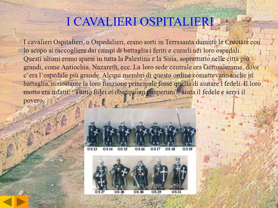 I CAVALIERI OSPITALIERI I cavalieri Ospitalieri, o Ospedalieri, erano sorti in Terrasanta durante le Crociate con lo scopo si raccogliere dai campi di