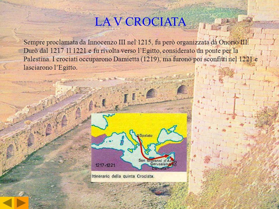 LA V CROCIATA Sempre proclamata da Innocenzo III nel 1215, fu però organizzata da Onorio III. Durò dal 1217 1l 1221 e fu rivolta verso lEgitto, consid