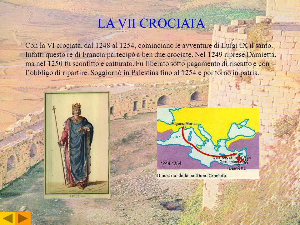 LA VII CROCIATA Con la VI crociata, dal 1248 al 1254, cominciano le avventure di Luigi IX il santo. Infatti questo re di Francia partecipò a ben due c