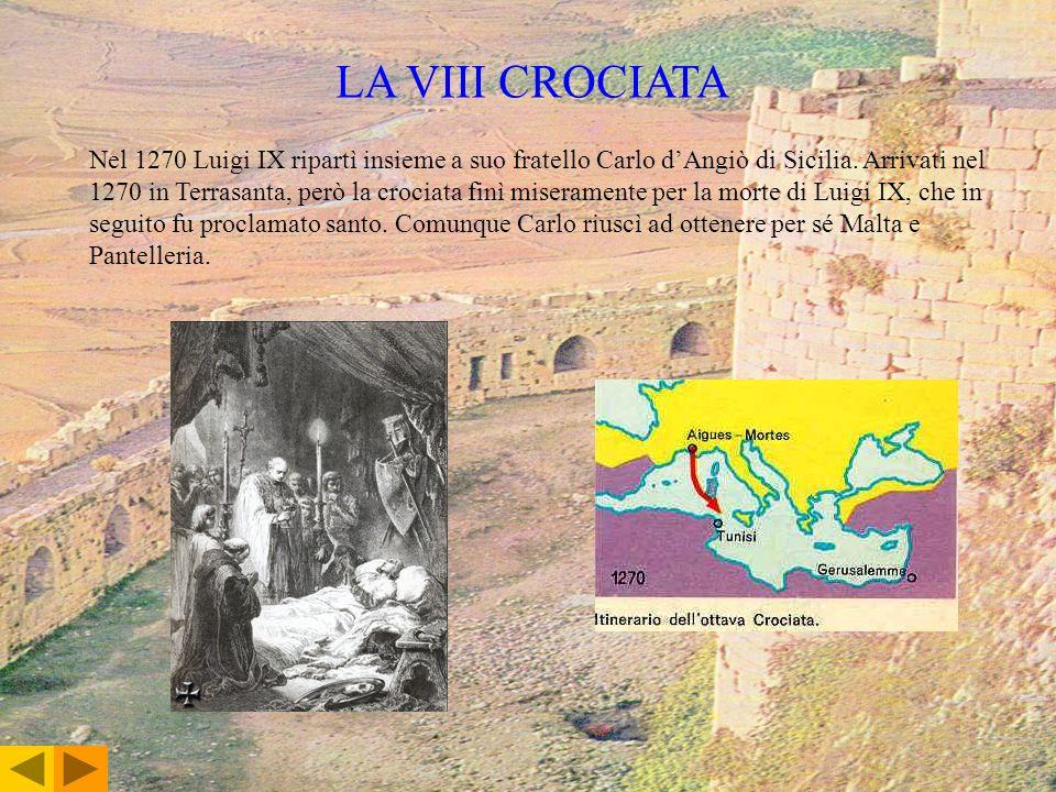 LA VIII CROCIATA Nel 1270 Luigi IX ripartì insieme a suo fratello Carlo dAngiò di Sicilia. Arrivati nel 1270 in Terrasanta, però la crociata finì mise