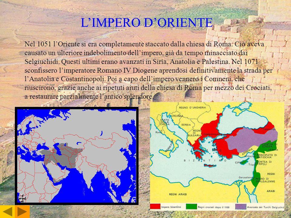 LIMPERO DORIENTE Nel 1051 lOriente si era completamente staccato dalla chiesa di Roma. Ciò aveva causato un ulteriore indebolimento dellimpero, già da