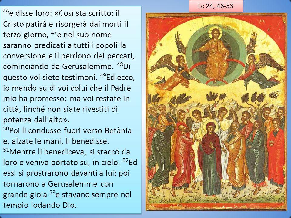 Lc 24, 46-53 46 e disse loro: «Così sta scritto: il Cristo patirà e risorgerà dai morti il terzo giorno, 47 e nel suo nome saranno predicati a tutti i