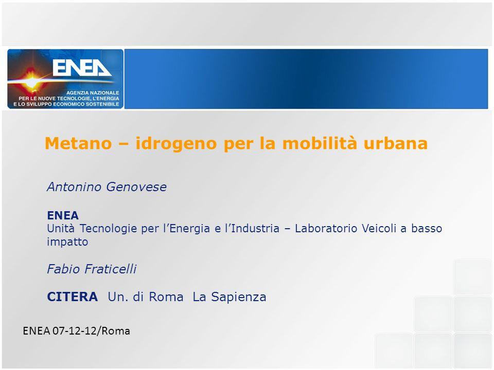 Metano – idrogeno per la mobilità urbana ENEA 07-12-12/Roma Antonino Genovese ENEA Unità Tecnologie per lEnergia e lIndustria – Laboratorio Veicoli a