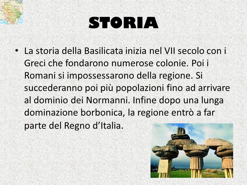 STORIA La storia della Basilicata inizia nel VII secolo con i Greci che fondarono numerose colonie. Poi i Romani si impossessarono della regione. Si s