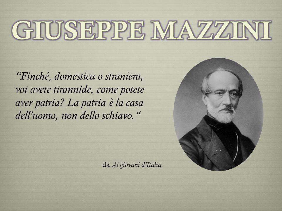Finché, domestica o straniera, voi avete tirannide, come potete aver patria? La patria è la casa dell'uomo, non dello schiavo. da Ai giovani d'Italia.