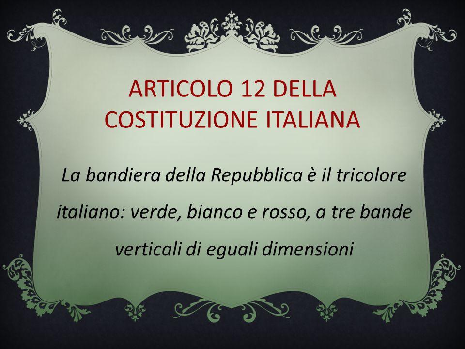 ARTICOLO 12 DELLA COSTITUZIONE ITALIANA La bandiera della Repubblica è il tricolore italiano: verde, bianco e rosso, a tre bande verticali di eguali d