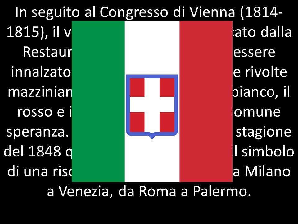 In seguito al Congresso di Vienna (1814- 1815), il vessillo tricolore fu soffocato dalla Restaurazione, ma continuò ad essere innalzato nei moti del 1
