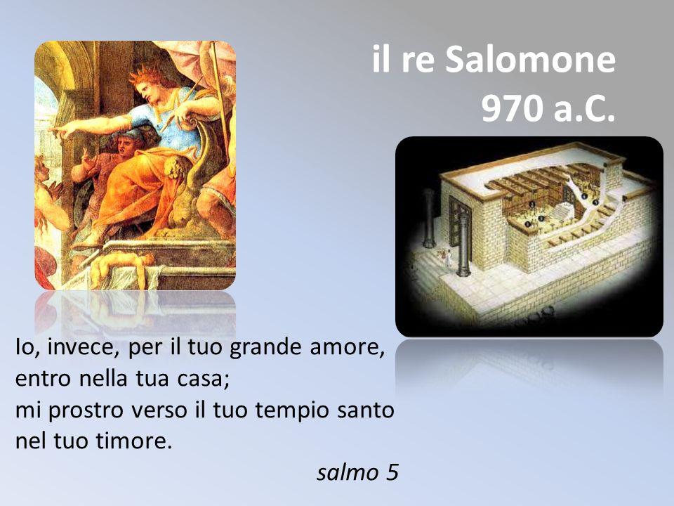 il re Salomone 970 a.C. Io, invece, per il tuo grande amore, entro nella tua casa; mi prostro verso il tuo tempio santo nel tuo timore. salmo 5