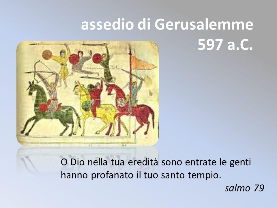 assedio di Gerusalemme 597 a.C. O Dio nella tua eredità sono entrate le genti hanno profanato il tuo santo tempio. salmo 79