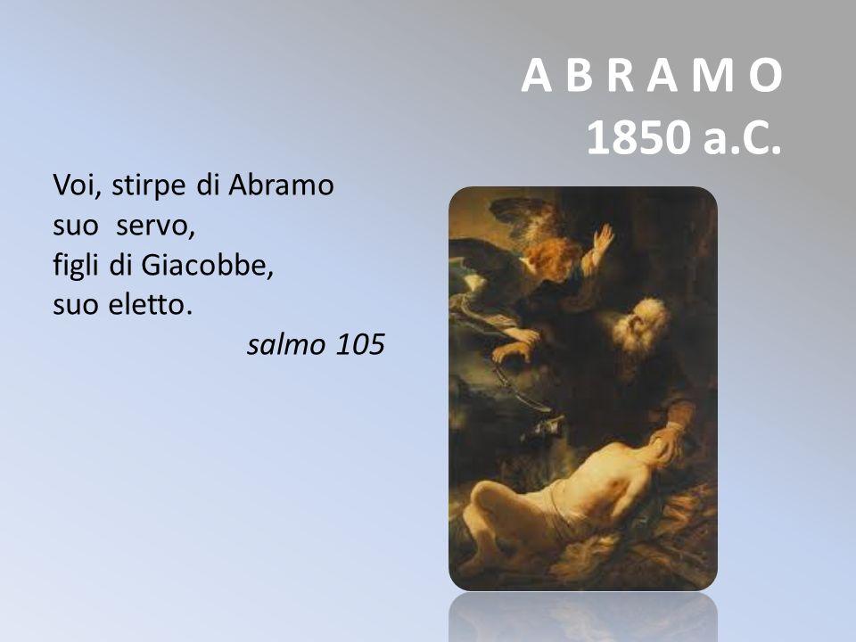 A B R A M O 1850 a.C. Voi, stirpe di Abramo suo servo, figli di Giacobbe, suo eletto. salmo 105