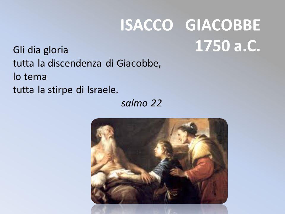 ISACCO GIACOBBE 1750 a.C. Gli dia gloria tutta la discendenza di Giacobbe, lo tema tutta la stirpe di Israele. salmo 22