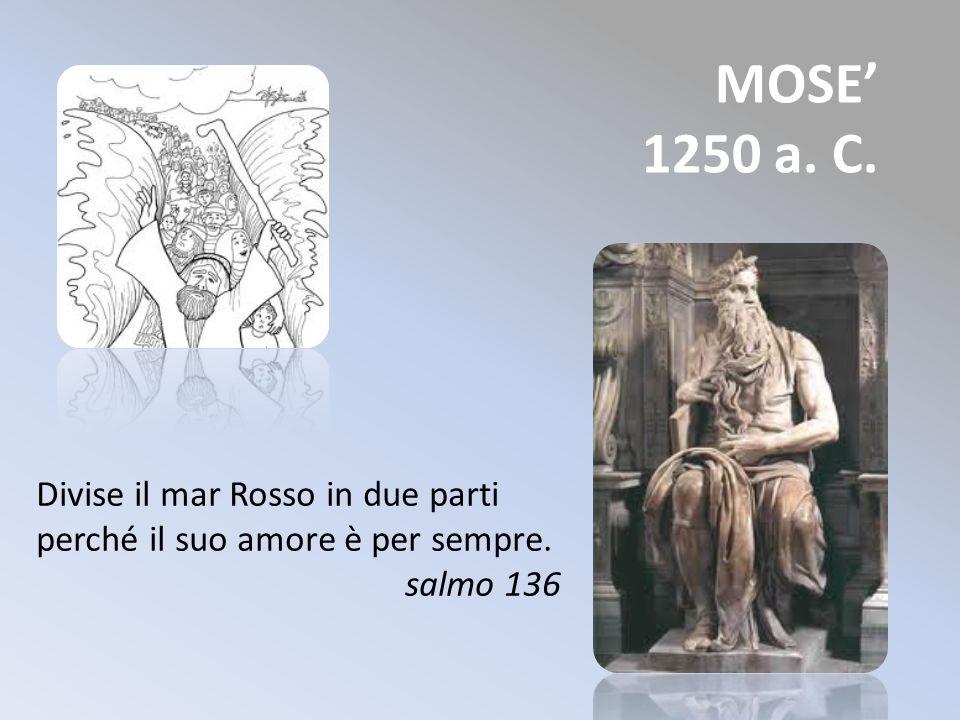MOSE 1250 a. C. Divise il mar Rosso in due parti perché il suo amore è per sempre. salmo 136