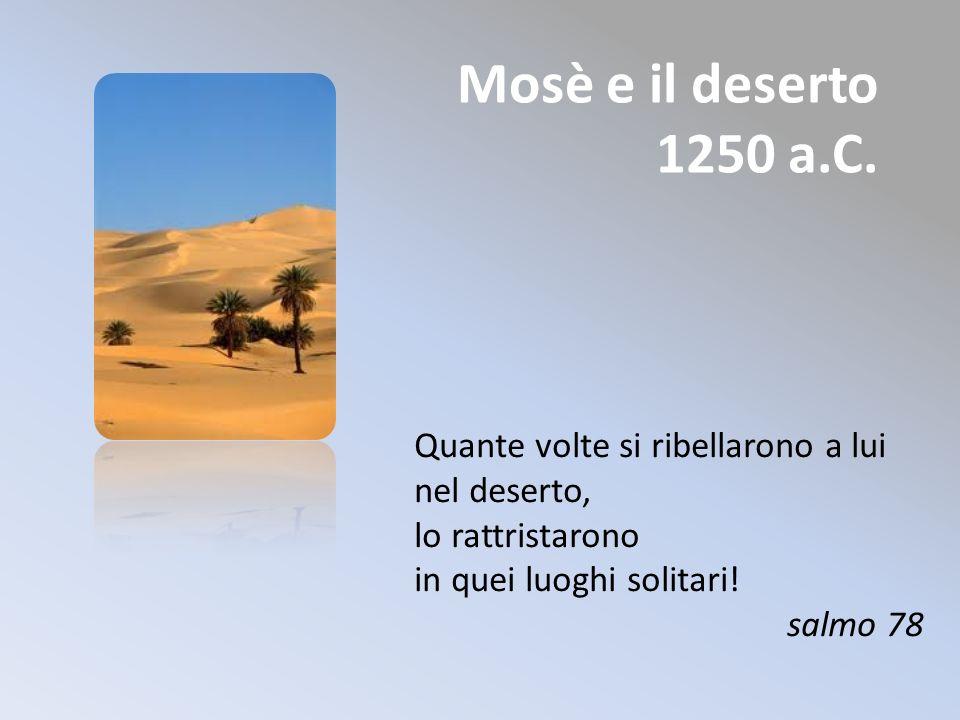 Mosè e il deserto 1250 a.C. Quante volte si ribellarono a lui nel deserto, lo rattristarono in quei luoghi solitari! salmo 78